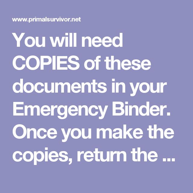 You will need COPIES of these documents in your Emergency Binder. Once you make the copies, return the originals to a safe spot – like a waterproof/fireproof safe or a safe deposit box. Do note, however, that you will want to have the originals of certain documents available as well (such as your passport in case you need to flee the country). We will cover how to store your Emergency Binder in the next section.  Birth certificates Social security card State-issued ID/Driver's license…