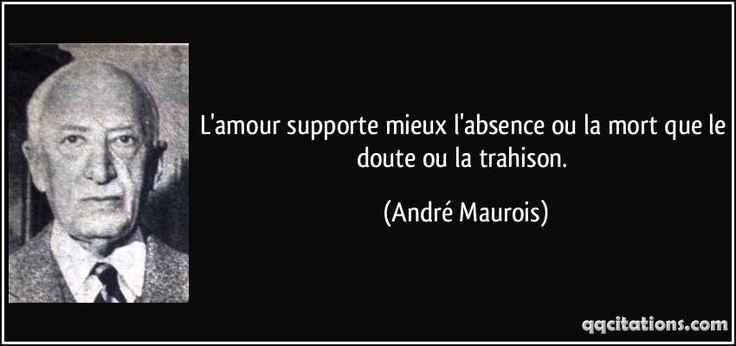 « L'amour supporte mieux l'absence ou la mort que le doute ou la trahison. »de André Maurois - Google Search