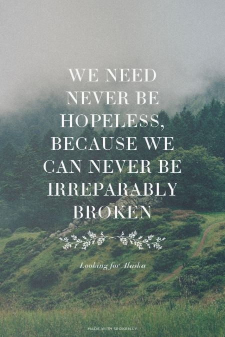 We need never be hopeless, because we can never be irreparably broken - Looking for Alaska | Samantha made this with Spoken.ly