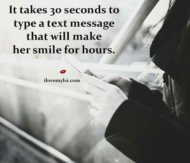 It takes 30 seconds to type a text message that will make her smile for hours.