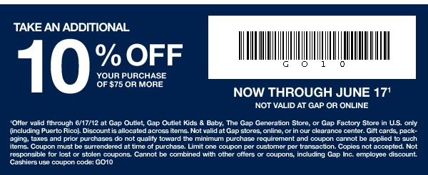 TAKE AN ADDITIONAL 10% OFF your entire purchase of $75 or more. NOW THROUGH JUNE 17(1) Not valid at Gap or online. - (1)Offer valid fthrough 6/17/12 at Gap Outlet, Gap Outlet Kids & Baby, The Gap Generation Store, or Gap Factory Store in U.S. only (including Puerto Rico). Discount is allocated across items. Not valid at Gap stores, online, or in our clearance center. Gift cards, packaging, taxes and prior purchases do not qualify toward the minimum purchase requirement and coupon cannot be…