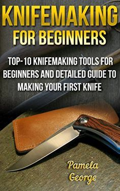 Knifemaking For Beginners: Top-10 Knifemaking Tools For Beginners And Detailed Guide To Making Your First Knife: (Blacksmithing, How To Blacksmith, How ... Making) (Knife Making And Blacksmithing) by [George, Pamela]