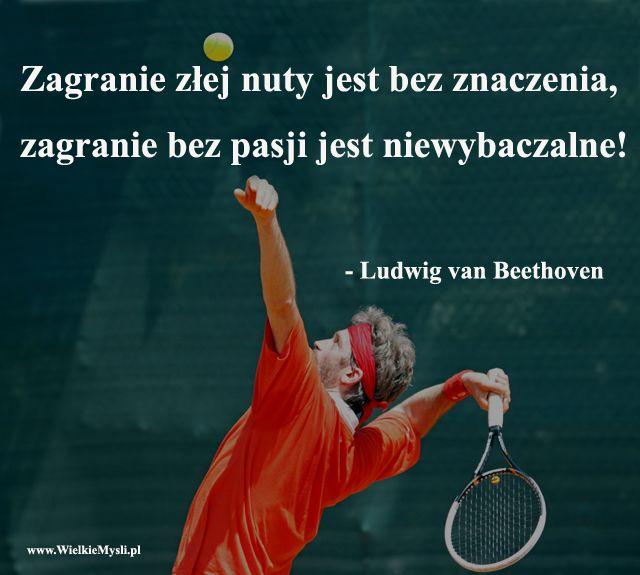 Zagranie złej nuty jest bez znaczenia, zagranie bez pasji jest niewybaczalne! - Ludwig van Beethoven