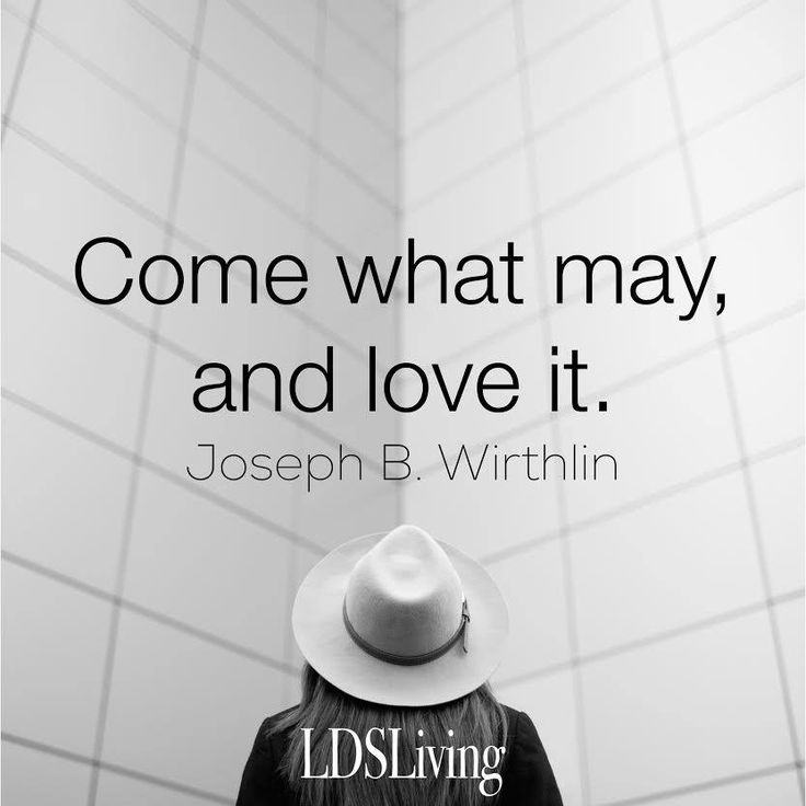 """Come what may and love it."" Joseph B. Wirthlin 