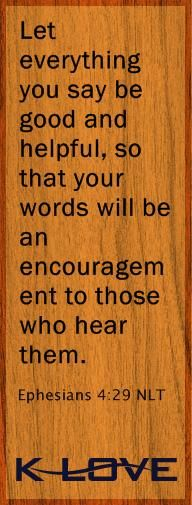 Today's Bible Verse  Let everything you say be good and helpful, so that your words will be an encouragement to those who hear them.Ephesians 4:29 NLT  Provided by: New Living Translation