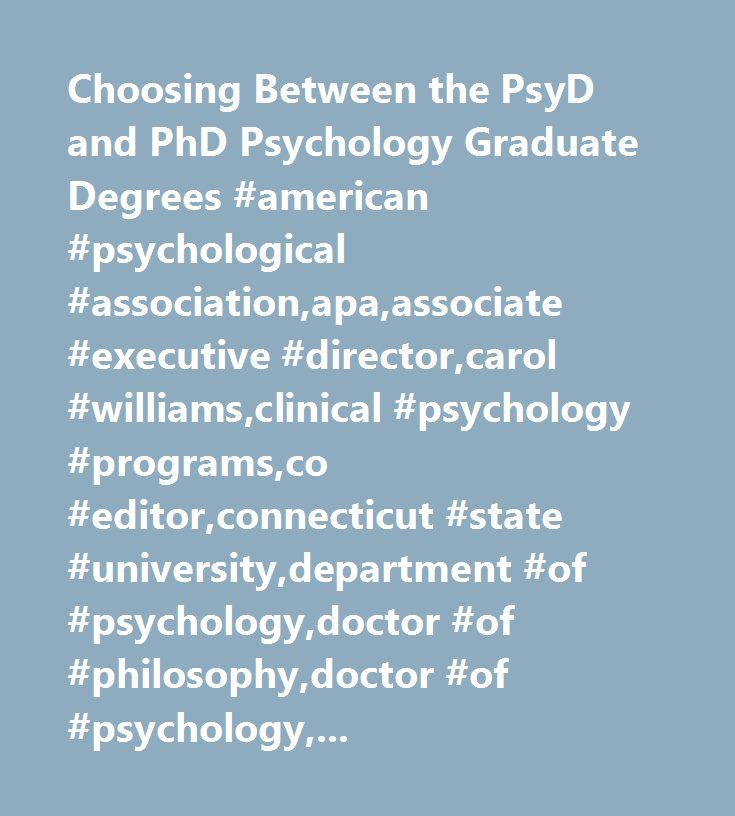 Choosing Between the PsyD and PhD Psychology Graduate Degrees #american #psychological #association,apa,associate #executive #director,carol #williams,clinical #psychology #programs,co #editor,connecticut #state #university,department #of #psychology,doctor #of #philosophy,doctor #of #psychology,education,grad #school,knowledgeable #decision,nickelson,personal #goals,ph.d,post #doctoral #fellow,psy #d #programs,psychological #centers,psychologists,psychology,psychology #education,psychology…