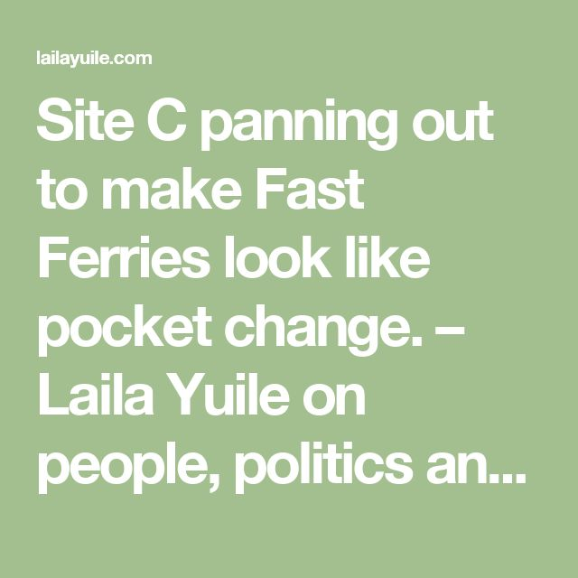 Site C panning out to make Fast Ferries look like pocket change. – Laila Yuile on people, politics and life in B.C.