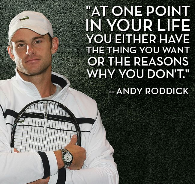 """At one point in your life you either have the thing you want or the reasons why you don't"" ~ Andy Roddick"
