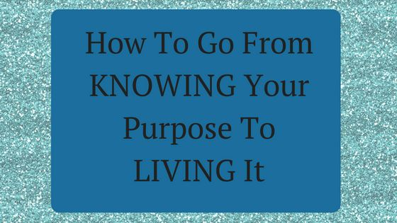 How To Go From KNOWING Your Purpose To LIVING It