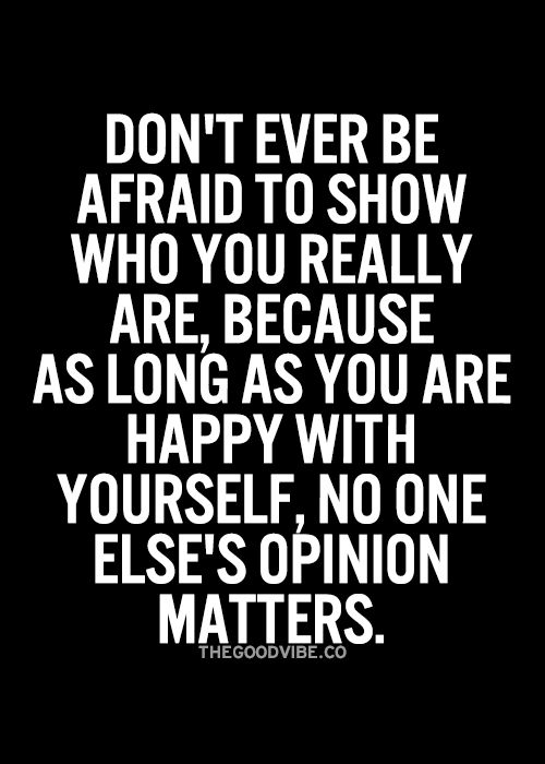 Don't be afraid to show who you really are, because as long as you are happy with yourself, No one else's opinion matters.......