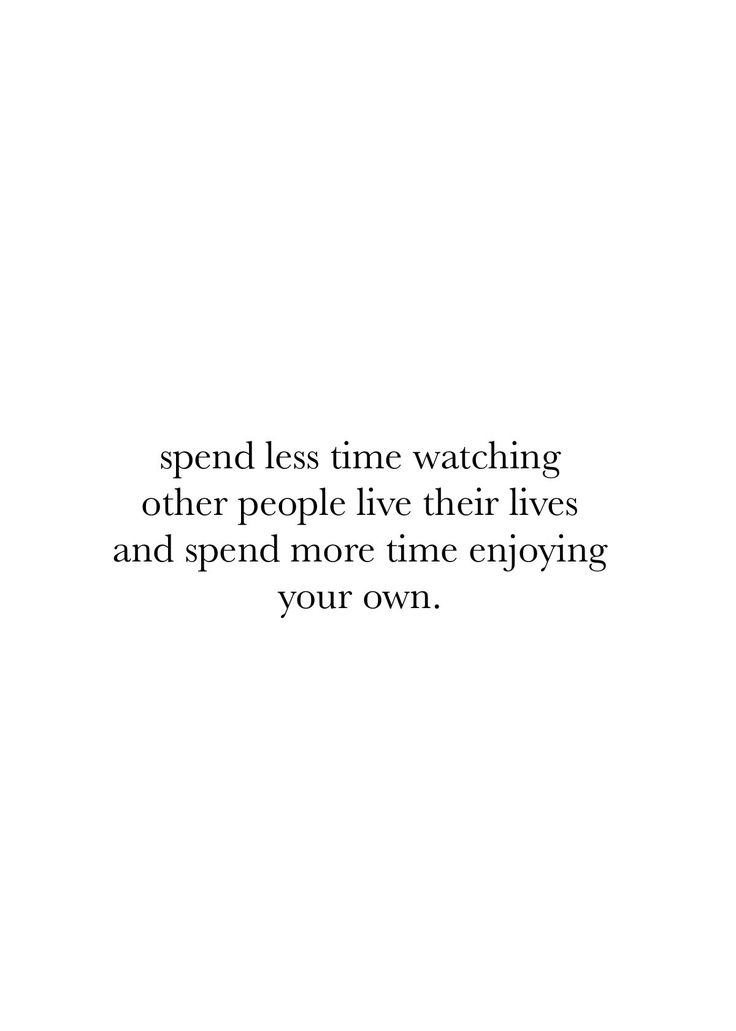 YES! you aren't born to observe another. you were born to live your own life, do what is right for you and make the most of your own time.