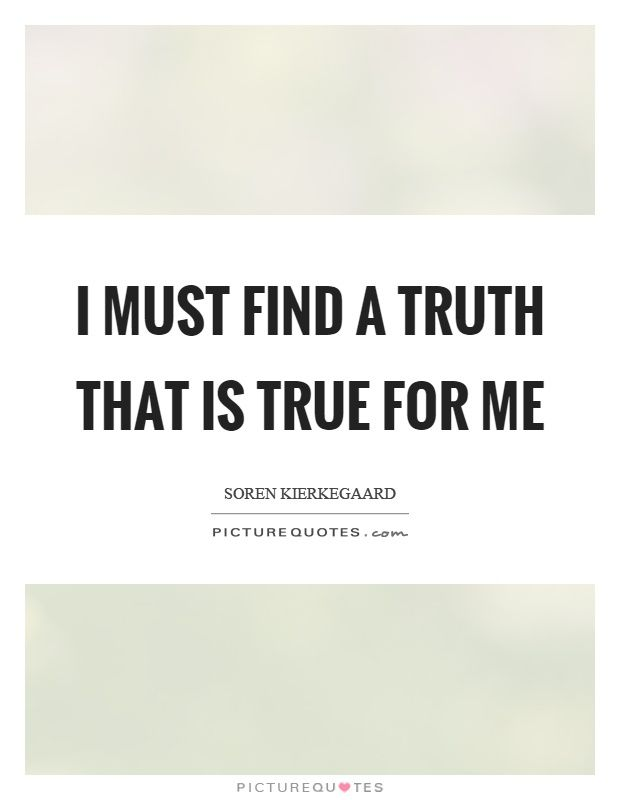 I must find a truth that is true for me. Soren Kierkegaard quotes on PictureQuotes.com.