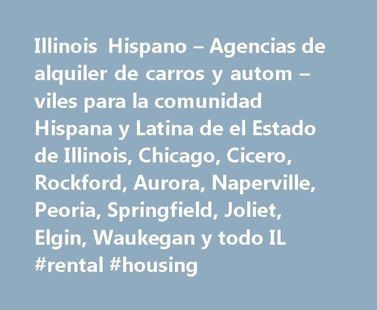Illinois Hispano – Agencias de alquiler de carros y autom – viles para la comunidad Hispana y Latina de el Estado de Illinois, Chicago, Cicero, Rockford, Aurora, Naperville, Peoria, Springfield, Joliet, Elgin, Waukegan y todo IL #rental #housing http://renta.remmont.com/illinois-hispano-agencias-de-alquiler-de-carros-y-autom-viles-para-la-comunidad-hispana-y-latina-de-el-estado-de-illinois-chicago-cicero-rockford-aurora-naperville-peoria-springfield-jolie-3/  #renta carros # Car Rental…