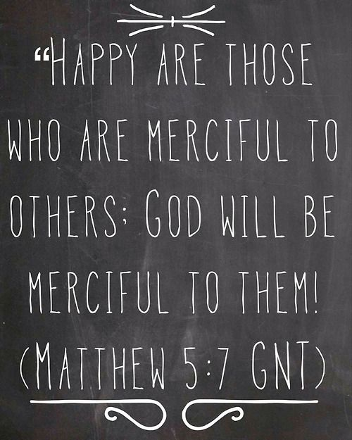 """theblackboardquotes:  """"Happy are those who are merciful to others; God will be merciful to them! (Matthew 5:7 GNT)"""