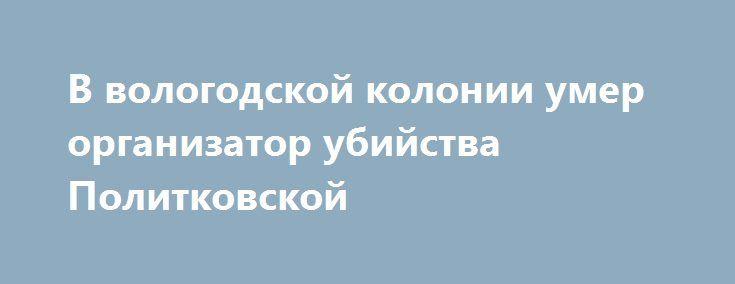 В вологодской колонии умер организатор убийства Политковской http://apral.ru/2017/06/13/v-vologodskoj-kolonii-umer-organizator-ubijstva-politkovskoj/  Источники сообщили о кончине в вологодском «пятаке», так называют колонию [...]