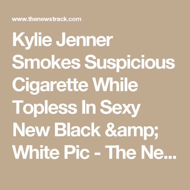 Kylie Jenner Smokes Suspicious Cigarette While Topless In Sexy New Black & White Pic - The News Track