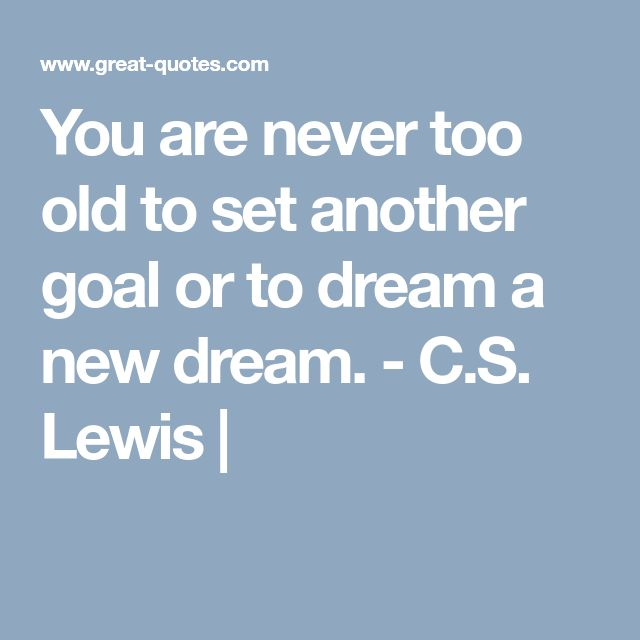 You are never too old to set another goal or to dream a new dream. - C.S. Lewis |