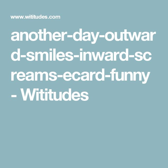 another-day-outward-smiles-inward-screams-ecard-funny - Wititudes