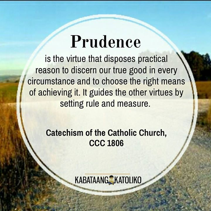 CCC on Prudence...  Prudence is the virtue that disposes practical reason to discern our true good in every circumstance and to choose the right means of achieving it; the prudent man looks where he is going.  Keep sane and sober for your prayers. Prudence is right reason in action writes St. Thomas Aquinas following Aristotle. It is not to be confused with timidity or fear nor with duplicity or dissimulation.  It is called AURIGA VIRTUTUM (the charioteer of the virtues); it guides the other…