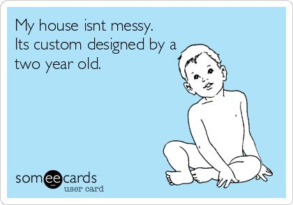 My house isnt messy. Its custom designed by a two year old.