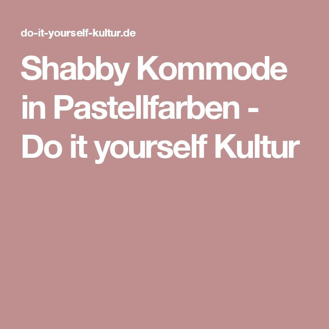 Shabby Kommode in Pastellfarben - Do it yourself Kultur