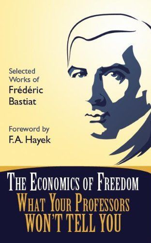 The Economics of Freedom: What Your Professors Won't Tell You, Selected Works of Frederic Bastiat (Students For Liberty Library)