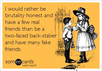 I would rather be brutality honest and have a few real friends than be a two-faced back-staber and have many fake friends.