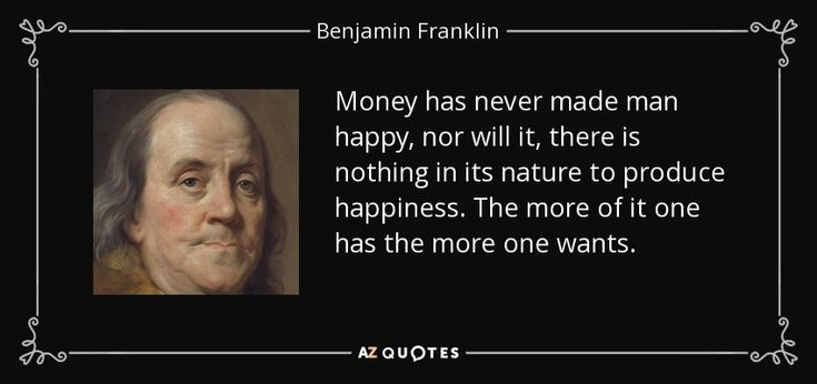 Money has never made man happy, nor will it, there is nothing in its nature to produce happiness. The more of it one has the more one wants. - Benjamin Franklin