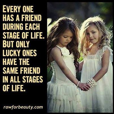 """Every one has a friend during each stage of life. But only lucky ones have the same friend in all stages of life."""