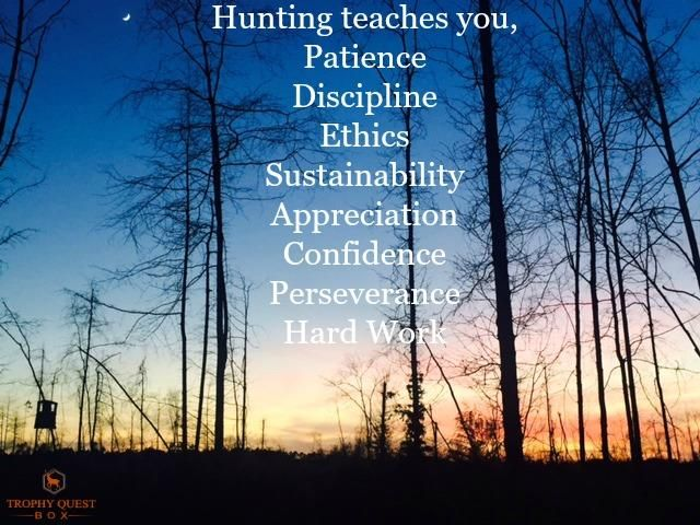 Hunting teaches you, Patience, Discipline, Ethics, Sustainability, Appreciation, Confidence, Perseverance, Hard Work.  #Patience #Discipline #Ethics #Sustainability #Appreciation #Confidence #Perseverance #HardWork #Hunting #Moral #Quote #HuntingQuote