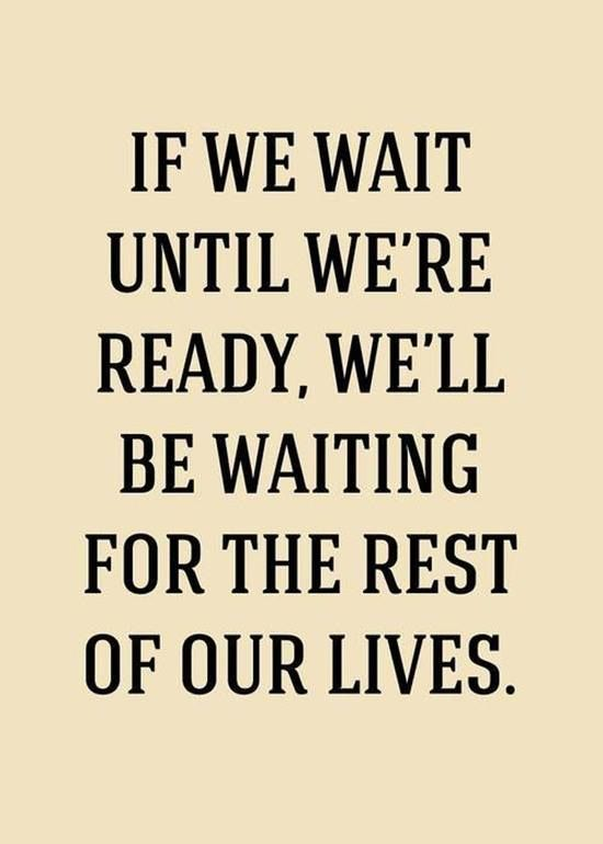 if we wait until we're ready....