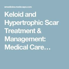 Keloid and Hypertrophic Scar Treatment & Management: Medical Care…