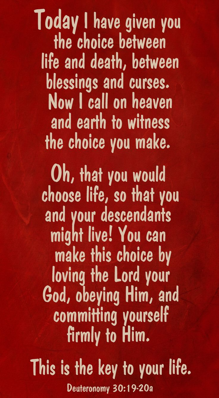 Deuteronomy 30:19-20a. Today...I have given you a choice...choose life!