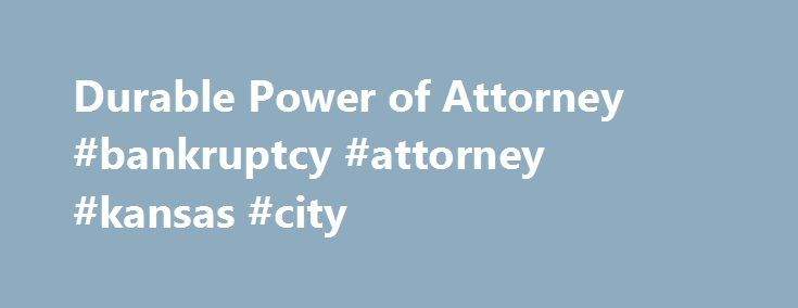Durable Power of Attorney #bankruptcy #attorney #kansas #city http://attorney.remmont.com/durable-power-of-attorney-bankruptcy-attorney-kansas-city/  #printable durable power of attorney form Durable Power of Attorney A durable power of attorney is used to give another person the power to make important decisions on your behalf, including decisions regarding your financial, real estate, and business affairs. LegalNature's durable power of attorney is one of the most comprehensive power of…