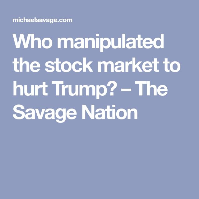 Who manipulated the stock market to hurt Trump? – The Savage Nation