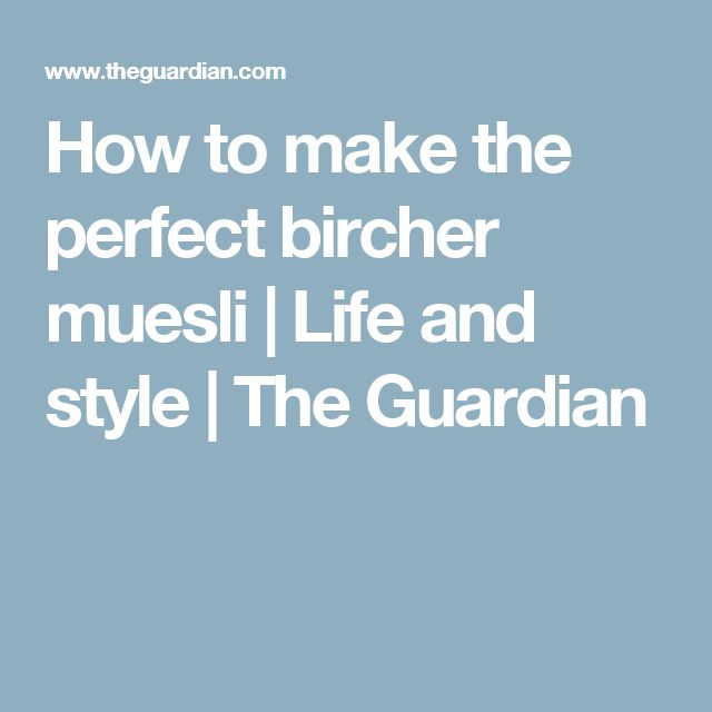 How to make the perfect bircher muesli | Life and style | The Guardian