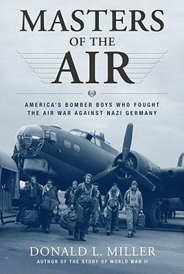 Masters of the Air: America's Bomber Boys Who Fought the Air War Against Nazi Germany by Donald L. Miller