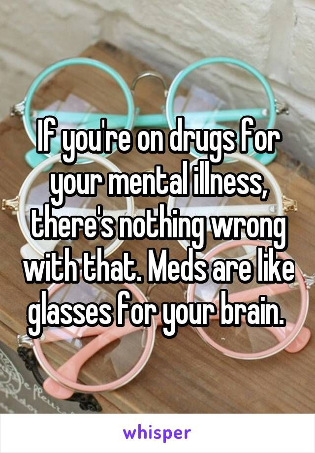 If you're on drugs for your mental illness, there's nothing wrong with that. Meds are like glasses for your brain.