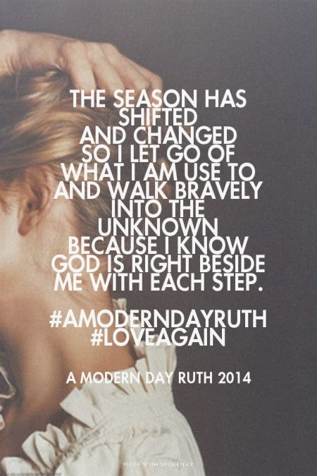 The season has shifted and changed So I let go of what I am use to and walk bravely into the unknown Because I know God is right beside me with each step. #AModernDayRuth #loveagain - A Modern Day Ruth 2014 | Jenny made this with Spoken.ly