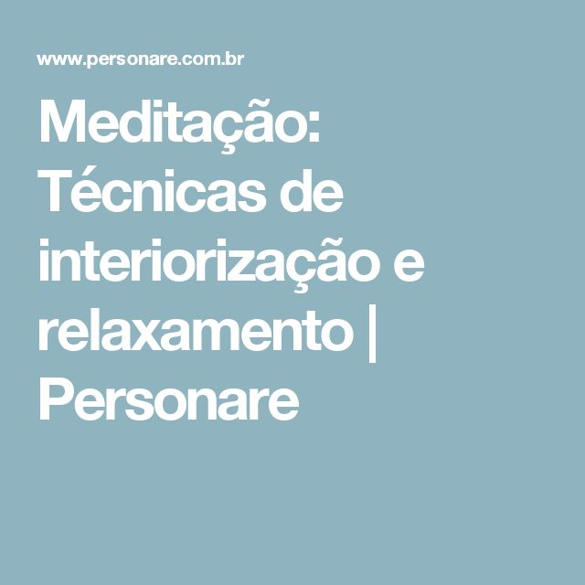 Meditação: Técnicas de interiorização e relaxamento   Personare