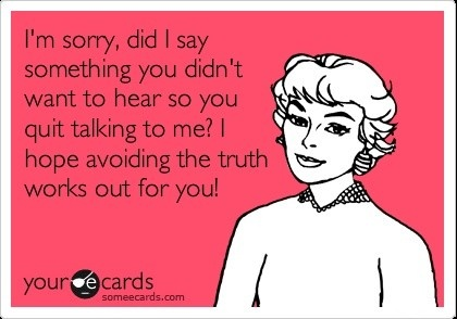 Good luck with that: I'm sorry, did I say something you didn't want to hear so you quit talking to me? I hope avoiding the truth works out for you.