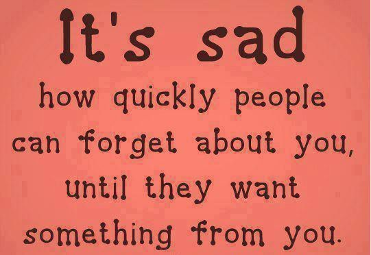 It's sad how quickly people can forget about you, until they want something from you... quote life people reality life quote taking advantage people who use you