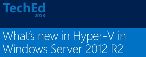 Best of MS TechEd 2013: What's New in Hyper-V Virtualization with Windows Server 2012 R2?