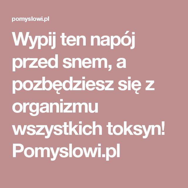 Wypij ten napój przed snem, a pozbędziesz się z organizmu wszystkich toksyn! Pomyslowi.pl