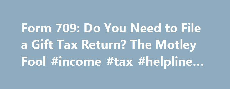 Form 709: Do You Need to File a Gift Tax Return? The Motley Fool #income #tax #helpline #number http://income.nef2.com/form-709-do-you-need-to-file-a-gift-tax-return-the-motley-fool-income-tax-helpline-number/  #taxreturn # Form 709: Do You Need to File a Gift Tax Return? Oct 3, 2015 at 9:00AM Most people give gifts all the time without even thinking about the potential tax ramifications. Yet technically, whenever you give something to someone, you have to follow the gift-tax rules…