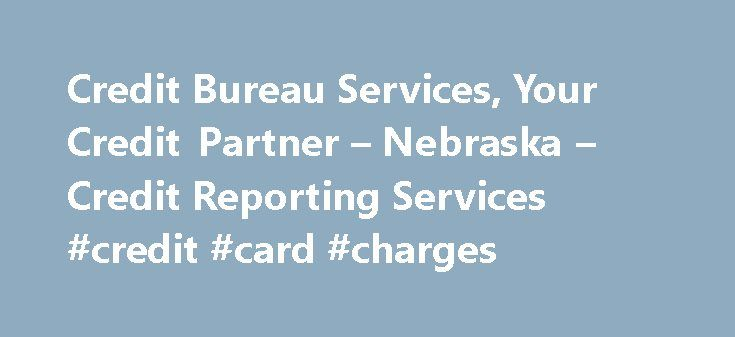 Credit Bureau Services, Your Credit Partner – Nebraska – Credit Reporting Services #credit #card #charges http://credit.remmont.com/credit-bureau-services-your-credit-partner-nebraska-credit-reporting-services-credit-card-charges/  #credit reporting # Credit Reporting Services . On time, any time, where you need it, when you need it. Credit Read More...The post Credit Bureau Services, Your Credit Partner – Nebraska – Credit Reporting Services #credit #card #charges appeared first on Credit.