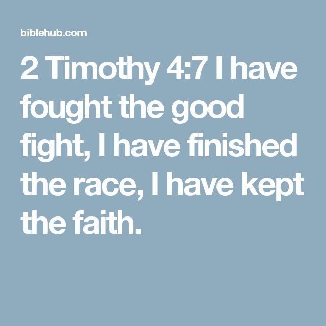 2 Timothy 4:7 I have fought the good fight, I have finished the race, I have kept the faith.