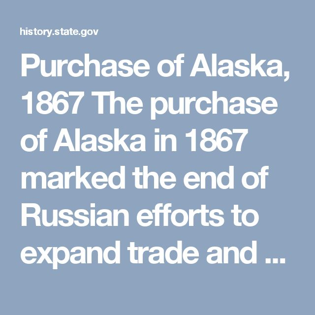 Purchase of Alaska, 1867 The purchase of Alaska in 1867 marked the end of Russian efforts to expand trade and settlements to the Pacific coast of North America, and became an important step in the United States rise as a great power in the Asia-Pacific region. Beginning in 1725, when Russian Czar Peter the Great dispatched Vitus Bering to explore the Alaskan coast, Russia had a keen interest in this region, which was rich in natural resources and lightly inhabited. As the United States…
