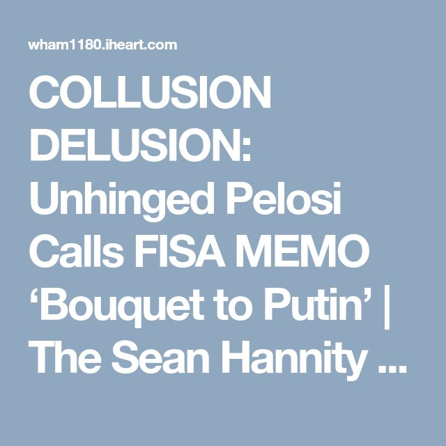 COLLUSION DELUSION: Unhinged Pelosi Calls FISA MEMO 'Bouquet to Putin' | The Sean Hannity Show | NewsRadio WHAM 1180