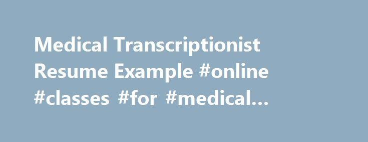 Medical Transcriptionist Resume Example #online #classes #for #medical #transcriptionist http://oregon.remmont.com/medical-transcriptionist-resume-example-online-classes-for-medical-transcriptionist/  # Resume and Cover Letter Examples and Writing Guides The Blog Medical Transcriptionist Resume Example Here we have a resume example for a professional with experience as a Medical Transcriptionist. This is a unique sample for this profession and can be a reference for any specialist resume…